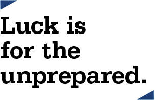 Luck is for the unprepared